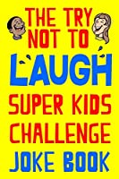 The Try Not to Laugh Super Kids Challenge Joke Book: Don't Laugh at the Silly Kid Jokes! Great Family Fun Gift for Family Activity Night
