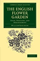 The English Flower Garden: Style, Position, and Arrangement (Cambridge Library Collection - Botany and Horticulture)