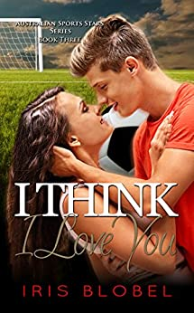I Think I Love You (Australian Sports Star Series Book 3) by [Blobel, Iris]