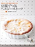 豆腐でつくる ヘルシースイーツ: 豆腐、おから、豆乳、油揚げがお菓子になる