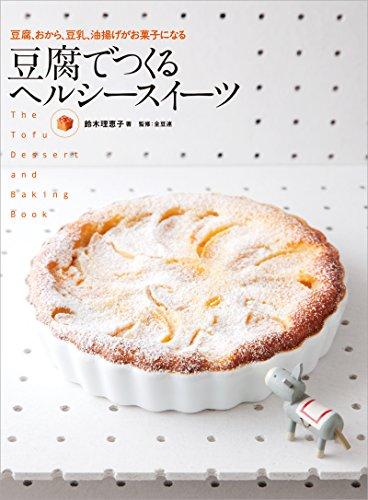 [鈴木 理恵子]の豆腐でつくる ヘルシースイーツ: 豆腐、おから、豆乳、油揚げがお菓子になる
