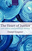 The Heart of Justice: Care Ethics and Political Theory