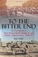 To the Bitter End: The Final Battles of Army Groups North Ukraine, A, and Center-Eastern Front, 1944-45