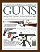 The Illustrated World Encyclopedia of Guns: Pistols, Rifles, Revolvers, Machine and Submachine Guns Through History in 1100 Photographs