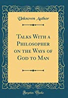 Talks with a Philosopher on the Ways of God to Man (Classic Reprint)