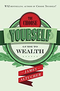 The Choose Yourself Guide To Wealth by [Altucher, James]