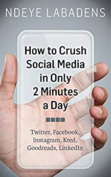 How to Crush Social Media in Only 2 Minutes a Day: Twitter, Facebook, Instagram, Kred, Goodreads, LinkedIn by [Labadens, Ndeye]