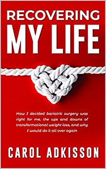 Recovering My Life: How I decided bariatric surgery was right for me, the ups and downs through transformational weight loss, and why I would do it all over again by [Adkisson, Carol]