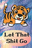 Let That Shit Go: Tiger Lion Funny Cute And Colorful Journal Notebook For Girls and Boys of All Ages. Great Surprise Present for School, Birthday, Anniversary, Christmas, Graduation and During Holidays or as a Gag Gift