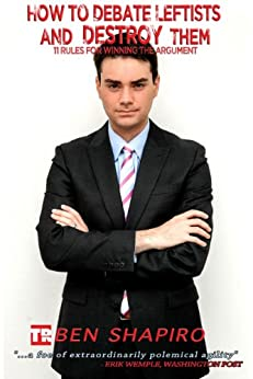 How to Debate Leftists and Destroy Them: 11 Rules for Winning the Argument by [Shapiro, Ben]