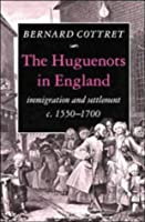 The Huguenots in England: Immigration and Settlement c.1550–1700