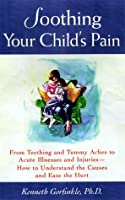 Soothing Your Child's Pain: From Teething and Tummy Aches to Acute Illnesses and Injuries-How to Understand the Causes and Ease the Hurt