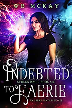 Indebted to Faerie (Stolen Magic Book 6) by [McKay, WB]