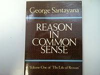 Reason in Common Sense: The Life of Reason Volume 1