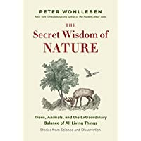 The Secret Wisdom of Nature: Trees, Animals, and the Extraordinary Balance of All Living Things -— Stories from Science and Observation (The Mysteries of Nature Trilogy)