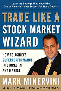 Trade Like a Stock Market Wizard: How to Achieve Super Performance in Stocks in Any Market by [Minervini, Mark]