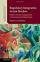 Regulatory Integration Across Borders: Public–Private Cooperation in Transnational Regulation (Cambridge Studies in Transnational Law)
