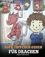 """Aufs Toepfchen gehen fuer Drachen: (Potty Train Your Dragon) Eine suesse Kindergeschichte die das Lernen vom """"Aufs Toepfchen gehen"""" unterhaltsam und einfach gestaltet. (My Dragon Books Deutsch)"""