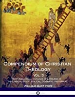 Compendium of Christian Theology: With Analytical Outlines of a Course of Theological Study, Biblical, Dogmatic, Historical
