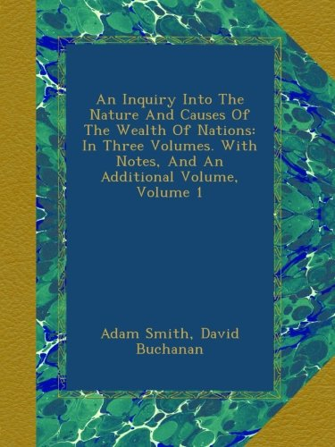 Download An Inquiry Into The Nature And Causes Of The Wealth Of Nations: In Three Volumes. With Notes, And An Additional Volume, Volume 1 B009ZHQNOQ