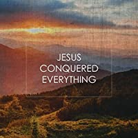 Jesus Conquered Everything