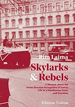 Skylarks and Rebels: A Memoir about the Soviet Russian Occupation of Latvia, Life in a Totalitarian State, and Freedom by [Laima, Rita]