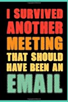 I Survived Another Meeting That Should Have Been An Email: Coworker Office Funny Gag Notebook Wide Ruled Lined Journal 6x9 Inch ( Legal ruled ) Family Gift Idea Mom Dad or Kids in Holidays - 70s 80s Retro Cover