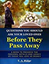 Questions You Should Ask Your Loved Ones Before They Pass Away: An Easy Workbook for Preserving the Legacy of Your Loved Ones