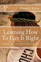 Learning How to Get It Right: Chapters, Lessons & Blessings of My Life