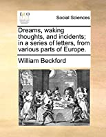 Dreams, Waking Thoughts, and Incidents; In a Series of Letters, from Various Parts of Europe.