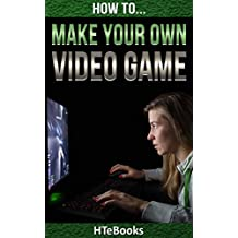 How To Make Your Own Video Game: Quick Start Guide (How To eBooks Book 41)