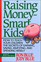 Raising Money-Smart Kids: How to Teach Your Children the Secrets of Earning, Saving, Investing, and Spending Wisely