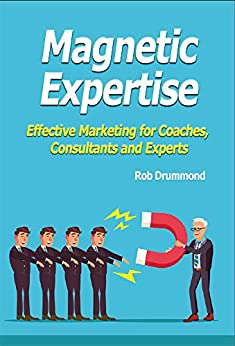 Magnetic Expertise: Effective Marketing for Coaches, Consultants and Experts by [Drummond, Rob]