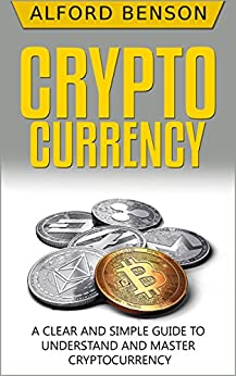 Cryptocurrency: A Clear and Simple Guide to Understand and Master Cryptocurrency by [Benson, Alford]