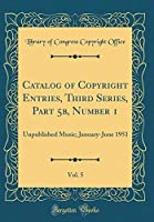 Catalog of Copyright Entries, Third Series, Part 5b, Number 1, Vol. 5: Unpublished Music; January-June 1951 (Classic Reprint)