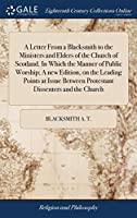 A Letter from a Blacksmith to the Ministers and Elders of the Church of Scotland. in Which the Manner of Public Worship; A New Edition, on the Leading Points at Issue Between Protestant Dissenters and the Church