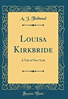 Louisa Kirkbride: A Tale of New York (Classic Reprint)