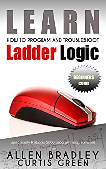 Learn How To Program And Troubleshoot Ladder Logic by [Green, Curtis]