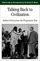 Talking Back to Civilization: Native American in the Progressive Era, 1890-1920 (The Bedford Series in History and Culture)