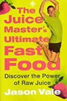 The Juice Master's Ultimate Fast Food: Discover the Power of Raw Juice