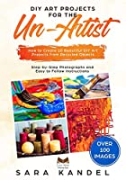 DIY Art Projects for the Un-Artist: How to Create 10 Beautiful DIY Art Projects from Recycled Objects Step-by-Step Photographs and Easy to Follow Instructions