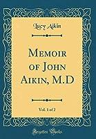 Memoir of John Aikin, M.D, Vol. 1 of 2 (Classic Reprint)