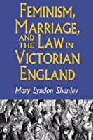 Feminism, Marriage, and the Law in Victorian England, 1850-1895