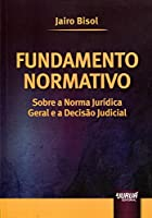 Fundamento Normativo. Sobre a Norma Jurídica Geral e a Decisão Judicial