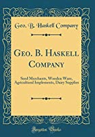 Geo. B. Haskell Company: Seed Merchants, Wooden Ware, Agricultural Implements, Dairy Supplies (Classic Reprint)