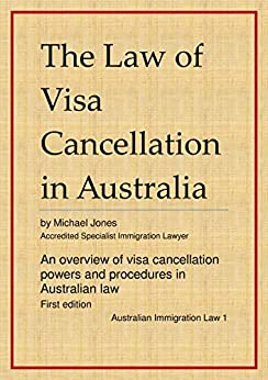 The Law of Visa Cancellation in Australia: An overview of visa cancellation powers and procedures in Australian law (Australian Immigration Law Book 1) by [Jones, Michael]