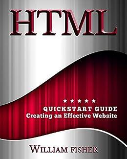 HTML: QuickStart Guide - Creating an Effective Website (Wordpress, XHTML, JQuery, ASP, Browsers, CSS, Javascript) by [Fischer, William]