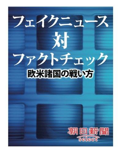 フェイクニュース対ファクトチェック 欧米諸国の戦い方 (朝日新聞デジタルSELECT)