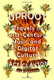 Uproot: Travels in Twenty-First-Century Music and Digital Culture