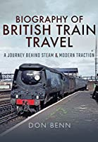 Biography of British Train Travel: A Journey Behind Steam and Modern Traction
